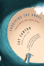Forgiving the Angel - Four Stories for Franz Kafka ebook by Jay Cantor