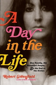 A Day in the Life - One Family, the Beautiful People, and the End of the Sixties ebook by Robert Greenfield