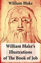 William Blake's Illustrations of The Book of Job (Illuminated Manuscript with the Original Illustrations of William Blake) ebook by William  Blake,William  Blake
