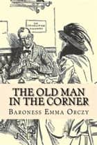 The Old Man In The Corner ebook by Emmuska Orczy