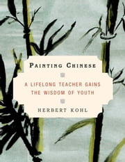Painting Chinese - A Lifelong Teacher Gains the Wisdom of Youth ebook by Herbert Kohl