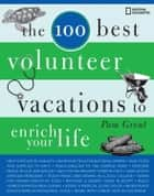 The 100 Best Volunteer Vacations to Enrich Your Life eBook by Pam Grout
