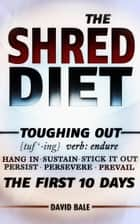 The Shred Diet - Toughing Out The First 10 Days, #4 ebook by David Bale