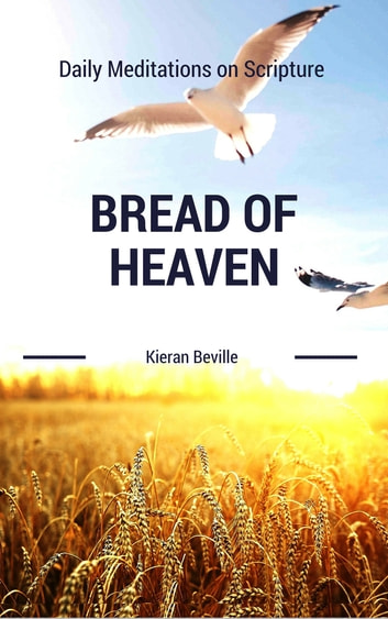 BREAD OF HEAVEN - Daily Meditations on Scripture ebook by Kieran Beville