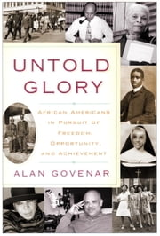Untold Glory - African Americans in Pursuit of Freedom, Opportunity, and Achievement ebook by Alan Govenar