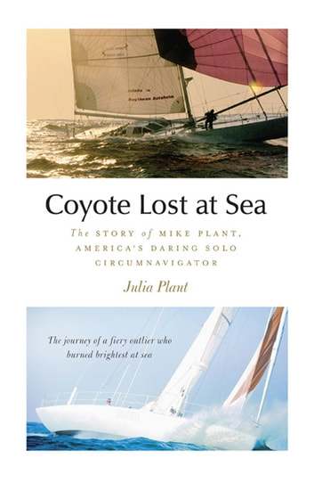 Coyote Lost at Sea : The Story of Mike Plant, America's Daring Solo Circumnavigator - The Story of Mike Plant, America's Daring Solo Circumnavigator ebook by Julia Plant