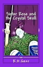 Sister Rose and the Crystal Skull ebook by K.D. Gray