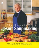 The Secrets of Jesuit Soupmaking - A Year of Our Soups ebook by Rick Curry