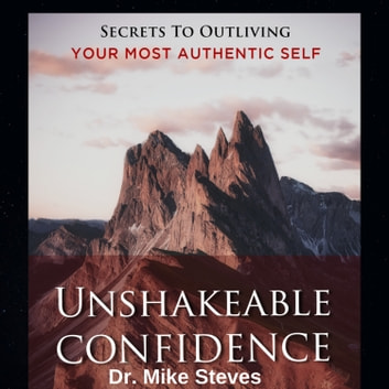 Unshakeable Confidence - Secrets To Outliving Your Most Authentic Self audiobook by Dr. Mike Steves