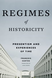 Regimes of Historicity - Presentism and Experiences of Time ebook by François Hartog