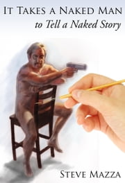 It Takes a Naked Man to Tell a Naked Story ebook by Steve Mazza
