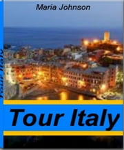 Tour Italy - The Best Guide for Italy vacations, European vacations, Cheap Italy Vacation, Italy vacation packages, Cooking Italy Vacation ebook by Maria Johnson