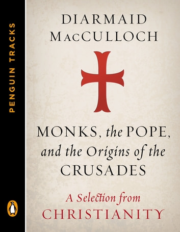 Monks, the Pope, and the Origins of the Crusades - A Selection from Christianity (Penguin Tracks) ebook by Diarmaid MacCulloch