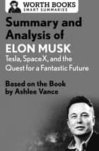 Summary and Analysis of Elon Musk: Tesla, SpaceX, and the Quest for a Fantastic Future - Based on the Book by Ashlee Vance eBook by Worth Books
