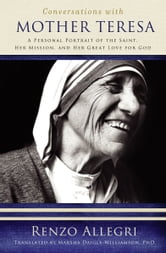 Conversations with Mother Teresa: A Personal Portrait of the Saint, Her Mission, and Her Great Love for God ebook by Renzo Allegri