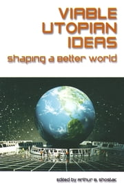Viable Utopian Ideas: Shaping a Better World - Shaping a Better World ebook by Art Shostak