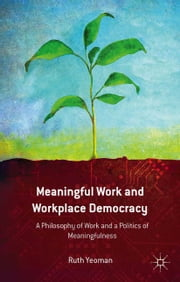 Meaningful Work and Workplace Democracy - A Philosophy of Work and a Politics of Meaningfulness ebook by R. Yeoman