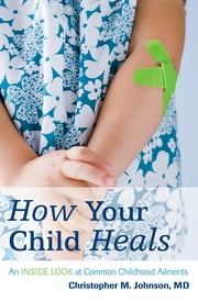 How Your Child Heals - An Inside Look at Common Childhood Ailments ebook by Christopher M. Johnson