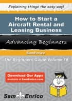 How to Start a Aircraft Rental and Leasing Business - How to Start a Aircraft Rental and Leasing Business ebook by May Barton