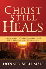 Christ Still Heals - The Atonement of Christ Made Provision for Spiritual and Physical Healing ebook by Donald Spellman