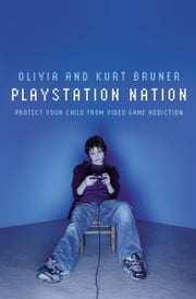 Playstation Nation - Protect Your Child from Video Game Addiction ebook by Olivia and Kurt Bruner