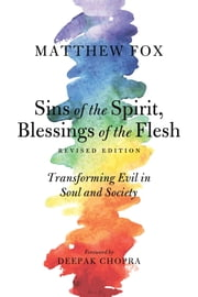 Sins of the Spirit, Blessings of the Flesh, Revised Edition - Transforming Evil in Soul and Society ebook by Matthew Fox,Deepak Chopra