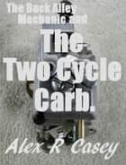 Two Cycle Carburetor and the Back Alley Mechanic ebook by Alex R Casey