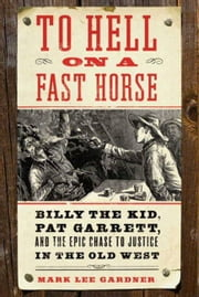 To Hell on a Fast Horse - Billy the Kid, Pat Garrett, and the Epic Chase to Justice in the Old West ebook by Mark Lee Gardner