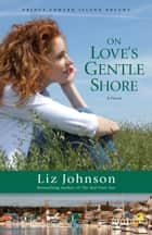 On Love's Gentle Shore (Prince Edward Island Dreams Book #3) - A Novel ebook by Liz Johnson