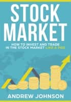 Stock Market: How to Invest and Trade in the Stock Market Like a Pro - Stock Market Trading Secrets ebook by Andrew Johnson
