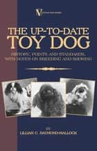 The Up-To-Date Toy Dog: History, Points and Standards, with Notes on Breeding and Showing (a Vintage Dog Books Breed Classic) ebook by Lillian Raymond-Mallock