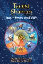 Taoist Shaman - Practices from the Wheel of Life ebook by Mantak Chia, Kris Deva North