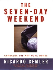 The Seven-Day Weekend - Changing the Way Work Works ebook by Ricardo Semler