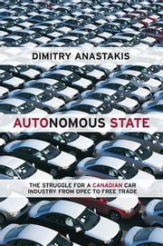 Autonomous State - The Epic Struggle for a Canadian Car Industry from OPEC to Free Trade ebook by Dimitry Anastakis