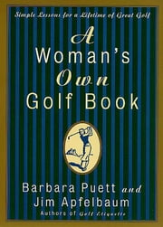A Woman's Own Golf Book - Simple Lessons for a Lifetime of Great Golf ebook by Barbara Puett,Jim Apfelbaum