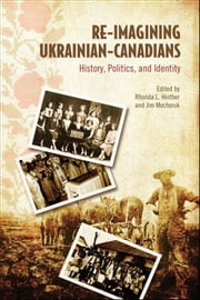 Re-Imagining Ukrainian-Canadians - History, Politics, and Identity ebook by Rhonda L.  Hinther,Jim Mochoruk