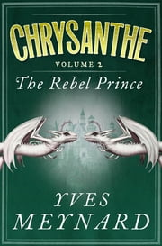 The Rebel Prince - Chrysanthe Vol. 2 ebook by Yves Meynard