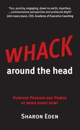 Whack Around The Head: Purpose Passion and Power at Work Right Now! ebook by Sharon Eden