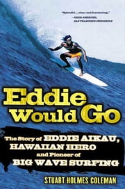 Eddie Would Go - The Story of Eddie Aikau, Hawaiian Hero and Pioneer of Big Wave Surfing ebook by Stuart Holmes Coleman