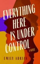 Everything Here Is under Control - A Novel ebook by Emily Adrian