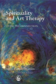 Spirituality and Art Therapy - Living the Connection ebook by Mimi Farrelly-Hansen,Michael Franklin,Cam Busch,Catherine Moon,Suzanne Lovell,Bernie Marek,Madeline Rugh,Carol Sagar,Janis Timm-Bottos,Edit Zaphir-Chasman