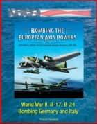 Bombing the European Axis Powers: A Historical Digest of the Combined Bomber Offensive, 1939-1945 - World War II, B-17, B-24, Bombing Germany and Italy ebook by Progressive Management