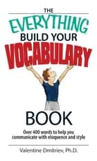 The Everything Build Your Vocabulary Book: Over 400 Words to Help You Communicate With Eloquence And Style ebook by Valentine Dmitriev