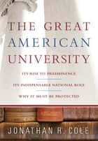 The Great American University - Its Rise to Preeminence, Its Indispensable National Role, Why It Must Be Protected ebook by Jonathan R. Cole