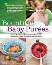 Bountiful Baby Purees - Create Nutritious Meals for Your Baby with Wholesome Purees Your Little One Will Adore-Includes Bonu ebook by Anni Daulter,Elena Rego