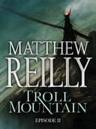 Troll Mountain: Episode II ebook by Matthew Reilly