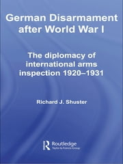 German Disarmament After World War I - The Diplomacy of International Arms Inspection 1920-1931 ebook by Richard J. Shuster