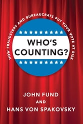 Who's Counting? - How Fraudsters and Bureaucrats Put Your Vote at Risk ebook by John Fund,Hans von Spakovsky