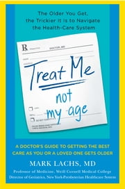 What Your Doctor Won't Tell You About Getting Older - An Insider's Survival Manual for Outsmarting the Health-Care System ebook by Mark Lachs, M.D.