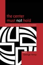 The Center Must Not Hold - White Women Philosophers on the Whiteness of Philosophy ebook by Barbara Applebaum, Susan E. Babbitt, Alison Bailey,...